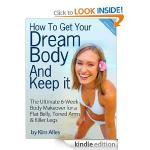 "How to Get Your Dream Body And Keep it - ""The 6-Week Body Makeover for a Flat Belly, Toned Arms & Killer Legs"" - The New Best Seller"